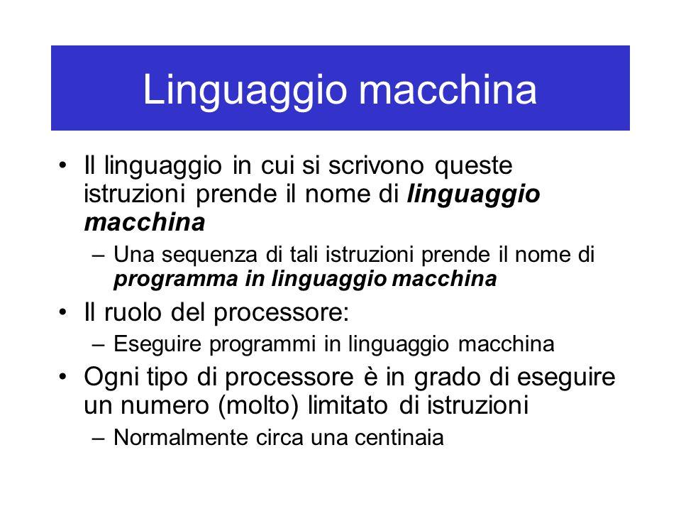 Linguaggio macchina Il linguaggio in cui si scrivono queste istruzioni prende il nome di linguaggio macchina –Una sequenza di tali istruzioni prende i