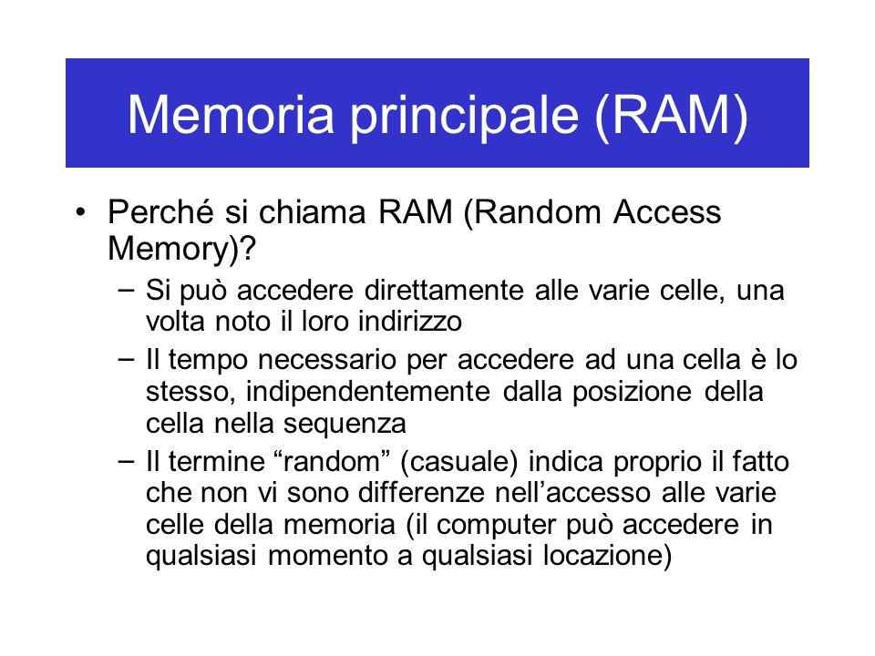 Memoria principale (RAM) Perché si chiama RAM (Random Access Memory)? – Si può accedere direttamente alle varie celle, una volta noto il loro indirizz