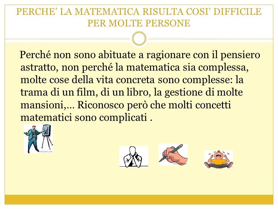 PERCHE' LA MATEMATICA RISULTA COSI' DIFFICILE PER MOLTE PERSONE Perché non sono abituate a ragionare con il pensiero astratto, non perché la matematica sia complessa, molte cose della vita concreta sono complesse: la trama di un film, di un libro, la gestione di molte mansioni,… Riconosco però che molti concetti matematici sono complicati.