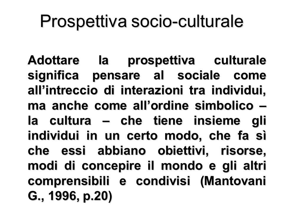 Prospettiva socio-culturale Adottare la prospettiva culturale significa pensare al sociale come all'intreccio di interazioni tra individui, ma anche c
