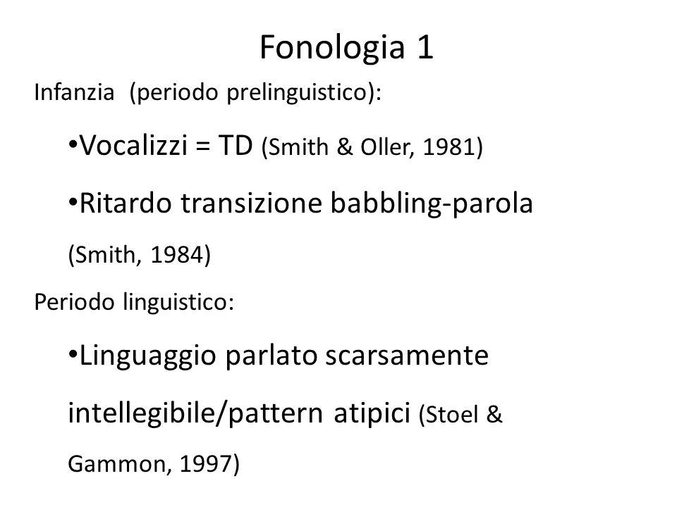 Infanzia (periodo prelinguistico): Vocalizzi = TD (Smith & Oller, 1981) Ritardo transizione babbling-parola (Smith, 1984) Periodo linguistico: Linguag