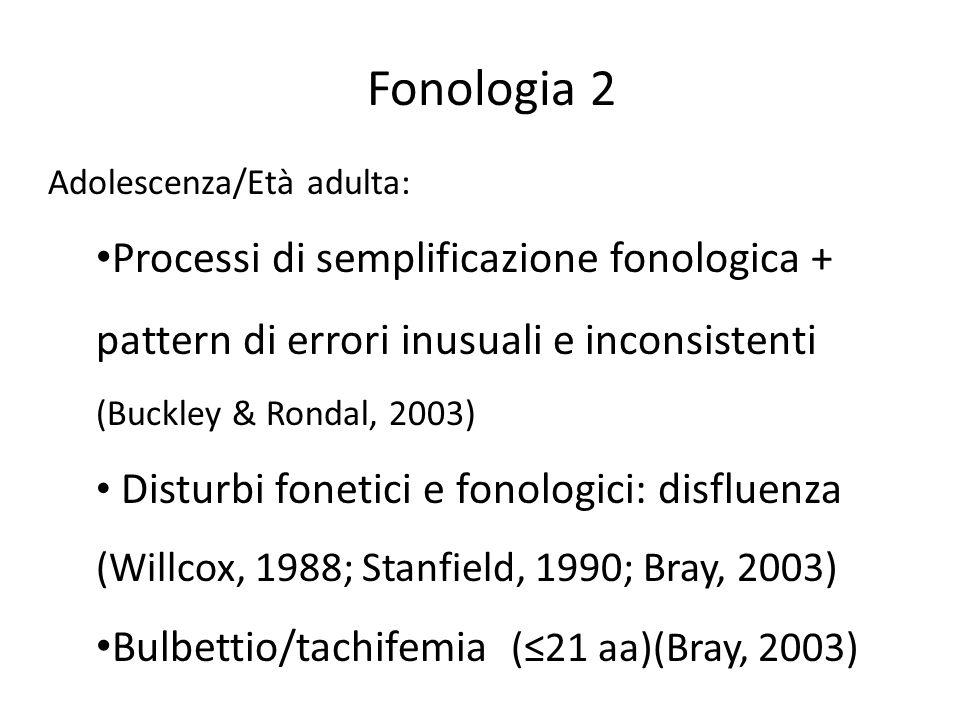 Adolescenza/Età adulta: Processi di semplificazione fonologica + pattern di errori inusuali e inconsistenti (Buckley & Rondal, 2003) Disturbi fonetici