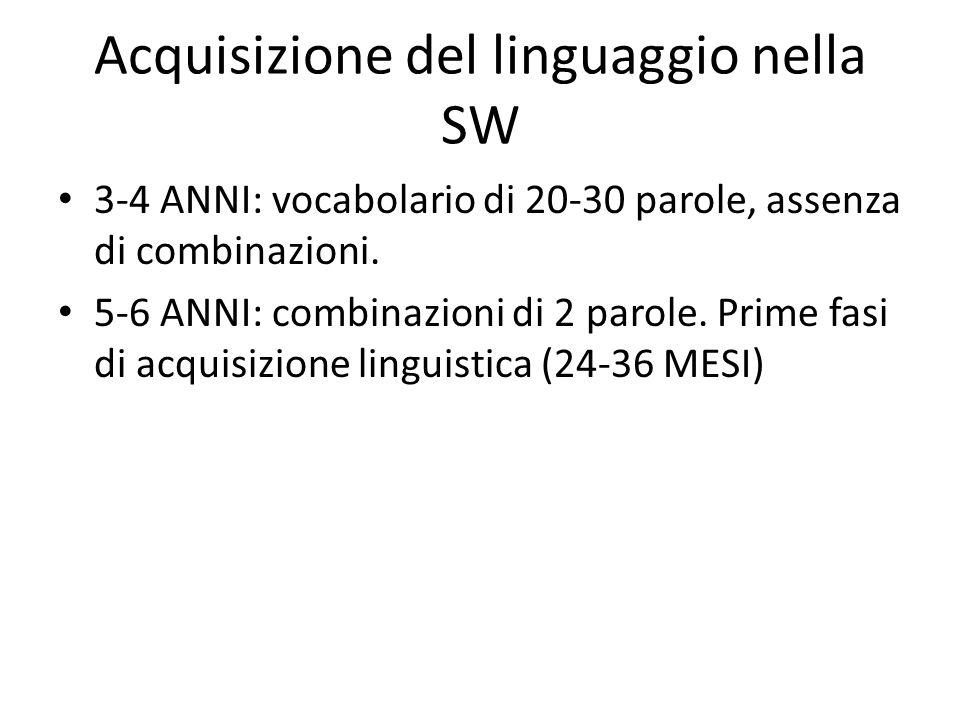 Acquisizione del linguaggio nella SW 3-4 ANNI: vocabolario di 20-30 parole, assenza di combinazioni. 5-6 ANNI: combinazioni di 2 parole. Prime fasi di