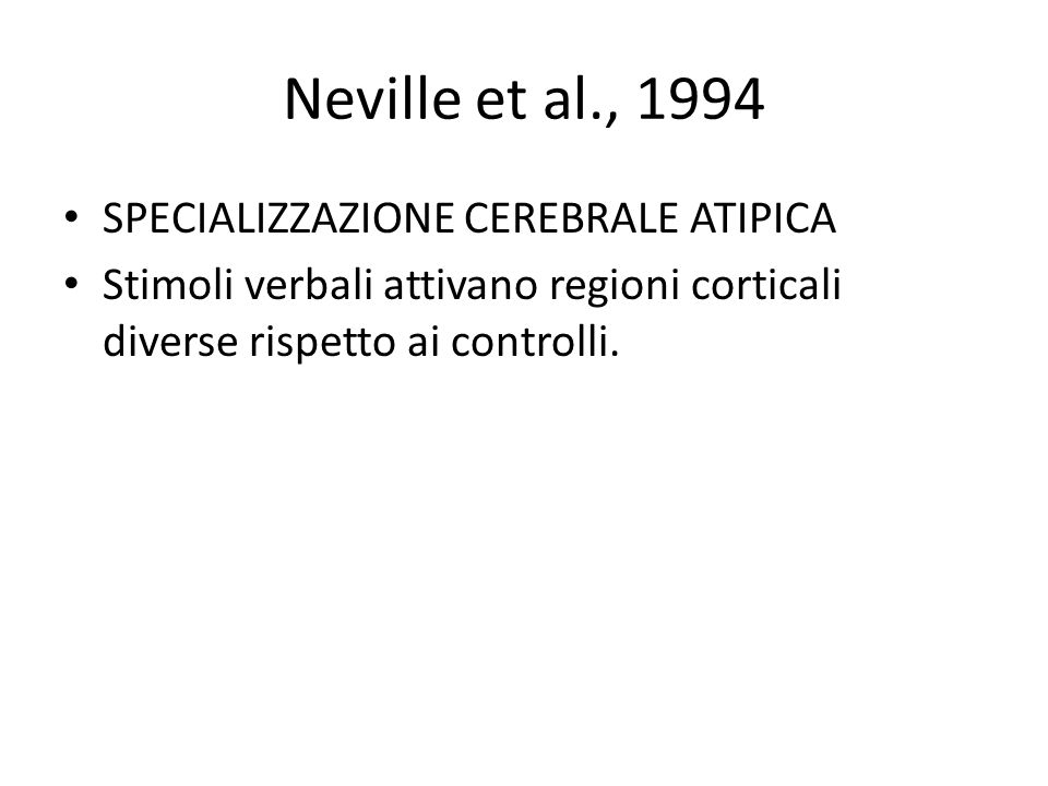 Neville et al., 1994 SPECIALIZZAZIONE CEREBRALE ATIPICA Stimoli verbali attivano regioni corticali diverse rispetto ai controlli.
