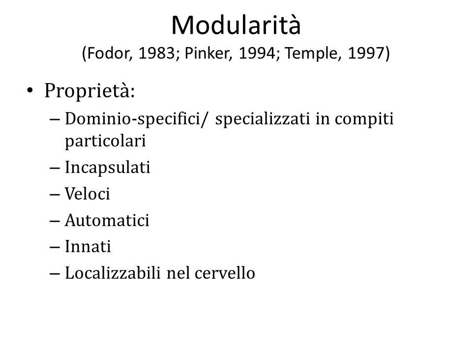 Modularità (Fodor, 1983; Pinker, 1994; Temple, 1997) Proprietà: – Dominio-specifici/ specializzati in compiti particolari – Incapsulati – Veloci – Aut