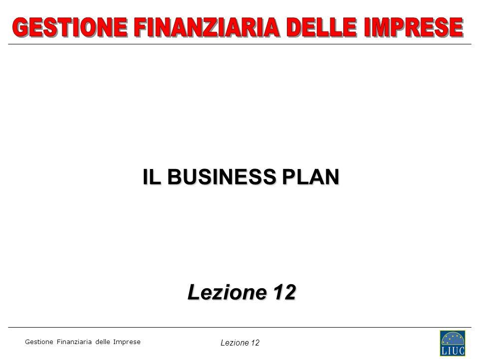Lezione 12 Gestione Finanziaria delle Imprese IL BUSINESS PLAN Lezione 12