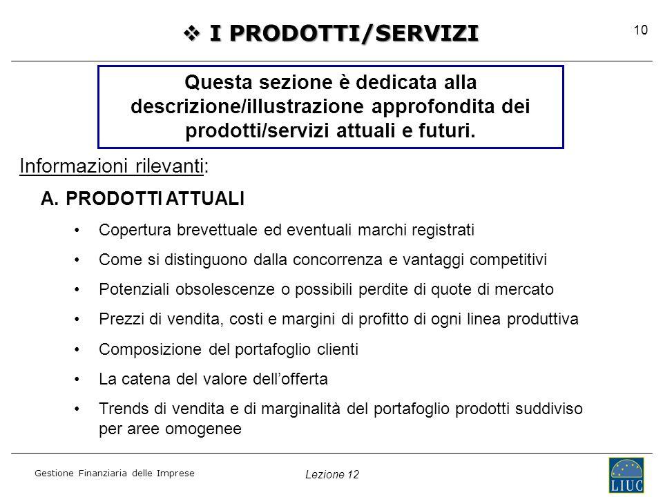 Lezione 12 Gestione Finanziaria delle Imprese 10  I PRODOTTI/SERVIZI Questa sezione è dedicata alla descrizione/illustrazione approfondita dei prodotti/servizi attuali e futuri.