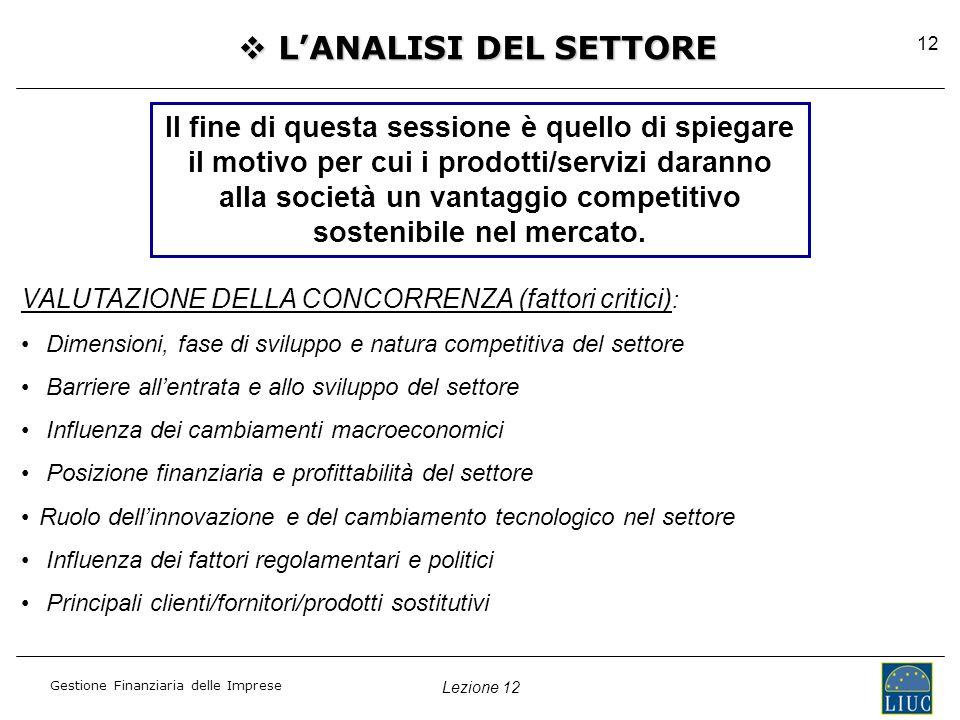 Lezione 12 Gestione Finanziaria delle Imprese 12  L'ANALISI DEL SETTORE Il fine di questa sessione è quello di spiegare il motivo per cui i prodotti/servizi daranno alla società un vantaggio competitivo sostenibile nel mercato.