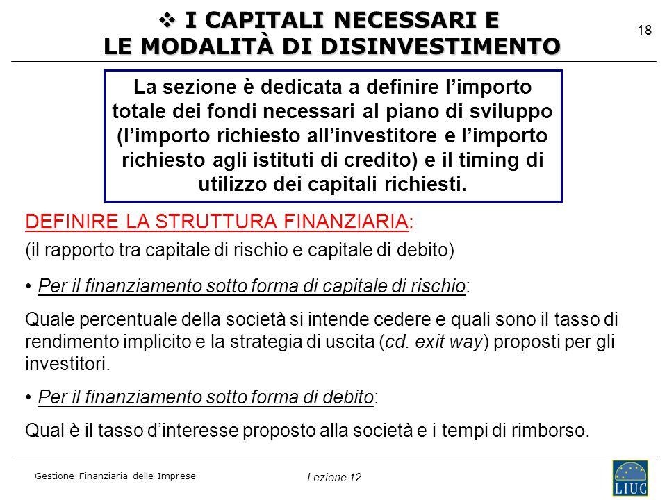 Lezione 12 Gestione Finanziaria delle Imprese 18  I CAPITALI NECESSARI E LE MODALITÀ DI DISINVESTIMENTO La sezione è dedicata a definire l'importo totale dei fondi necessari al piano di sviluppo (l'importo richiesto all'investitore e l'importo richiesto agli istituti di credito) e il timing di utilizzo dei capitali richiesti.