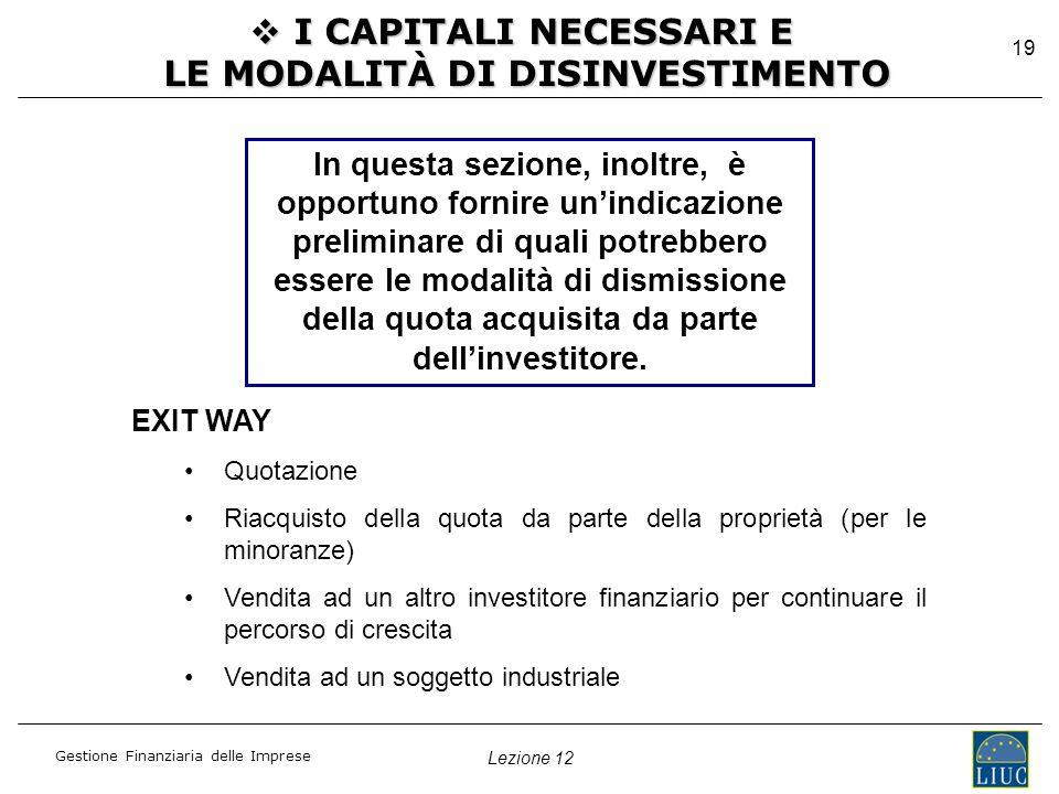 Lezione 12 Gestione Finanziaria delle Imprese 19  I CAPITALI NECESSARI E LE MODALITÀ DI DISINVESTIMENTO In questa sezione, inoltre, è opportuno fornire un'indicazione preliminare di quali potrebbero essere le modalità di dismissione della quota acquisita da parte dell'investitore.