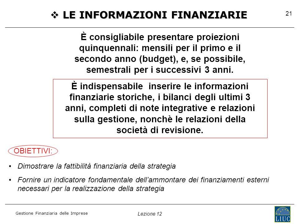Lezione 12 Gestione Finanziaria delle Imprese 21  LE INFORMAZIONI FINANZIARIE È consigliabile presentare proiezioni quinquennali: mensili per il primo e il secondo anno (budget), e, se possibile, semestrali per i successivi 3 anni.