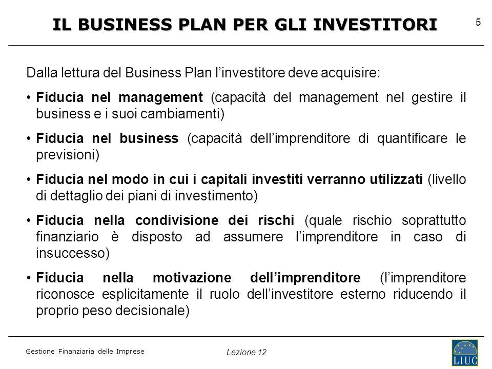 Lezione 12 Gestione Finanziaria delle Imprese 5 IL BUSINESS PLAN PER GLI INVESTITORI Dalla lettura del Business Plan l'investitore deve acquisire: Fiducia nel management (capacità del management nel gestire il business e i suoi cambiamenti) Fiducia nel business (capacità dell'imprenditore di quantificare le previsioni) Fiducia nel modo in cui i capitali investiti verranno utilizzati (livello di dettaglio dei piani di investimento) Fiducia nella condivisione dei rischi (quale rischio soprattutto finanziario è disposto ad assumere l'imprenditore in caso di insuccesso) Fiducia nella motivazione dell'imprenditore (l'imprenditore riconosce esplicitamente il ruolo dell'investitore esterno riducendo il proprio peso decisionale)