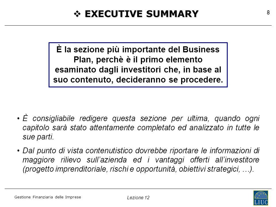 Lezione 12 Gestione Finanziaria delle Imprese 8  EXECUTIVE SUMMARY È consigliabile redigere questa sezione per ultima, quando ogni capitolo sarà stato attentamente completato ed analizzato in tutte le sue parti.