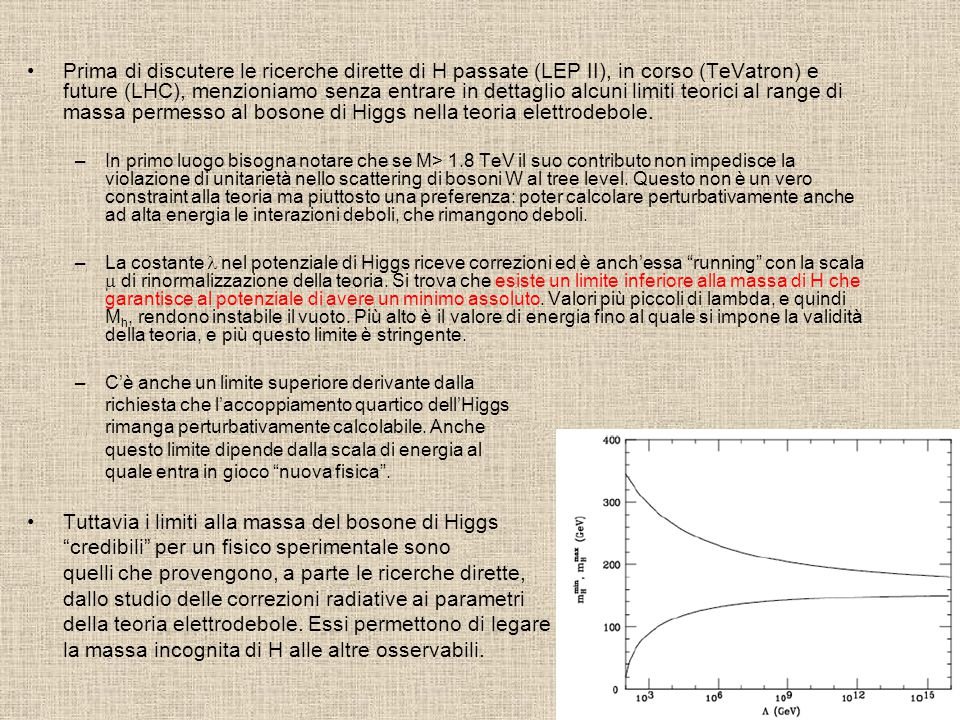 Prima di discutere le ricerche dirette di H passate (LEP II), in corso (TeVatron) e future (LHC), menzioniamo senza entrare in dettaglio alcuni limiti teorici al range di massa permesso al bosone di Higgs nella teoria elettrodebole.