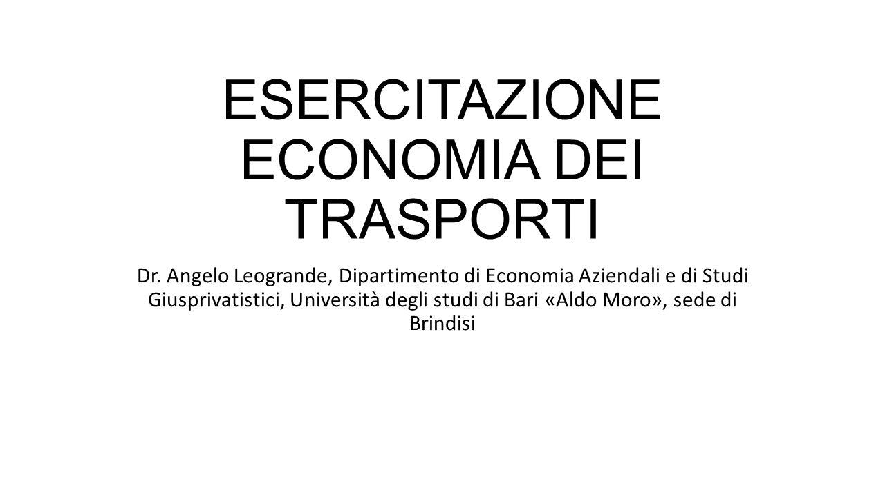 ESERCITAZIONE ECONOMIA DEI TRASPORTI Dr. Angelo Leogrande, Dipartimento di Economia Aziendali e di Studi Giusprivatistici, Università degli studi di B
