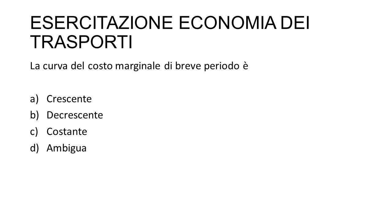 ESERCITAZIONE ECONOMIA DEI TRASPORTI La curva del costo marginale di breve periodo è a)Crescente b)Decrescente c)Costante d)Ambigua