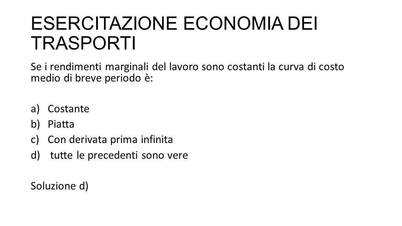 ESERCITAZIONE ECONOMIA DEI TRASPORTI Se i rendimenti marginali del lavoro sono costanti la curva di costo medio di breve periodo è: a)Costante b)Piatt