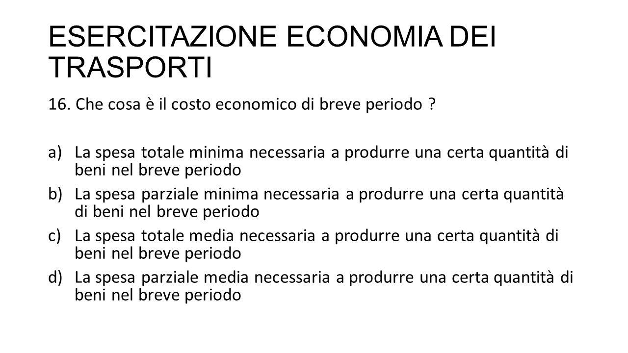 ESERCITAZIONE ECONOMIA DEI TRASPORTI 16. Che cosa è il costo economico di breve periodo ? a)La spesa totale minima necessaria a produrre una certa qua
