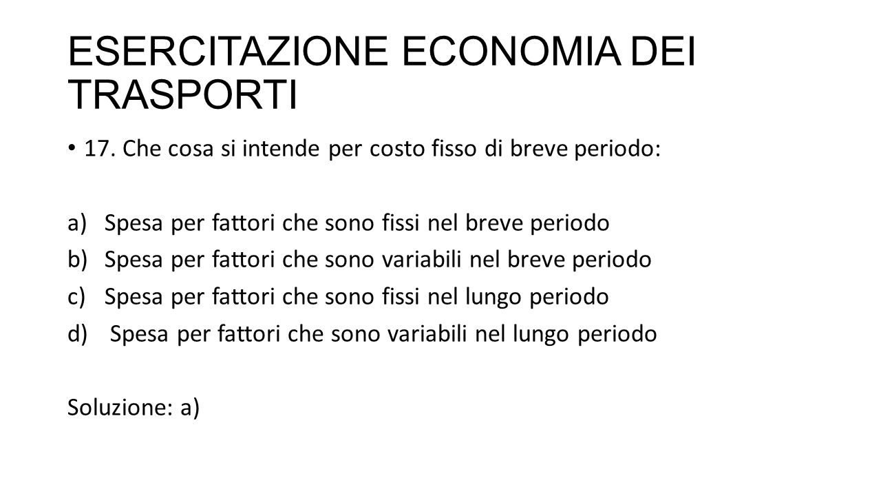 ESERCITAZIONE ECONOMIA DEI TRASPORTI 17. Che cosa si intende per costo fisso di breve periodo: a)Spesa per fattori che sono fissi nel breve periodo b)