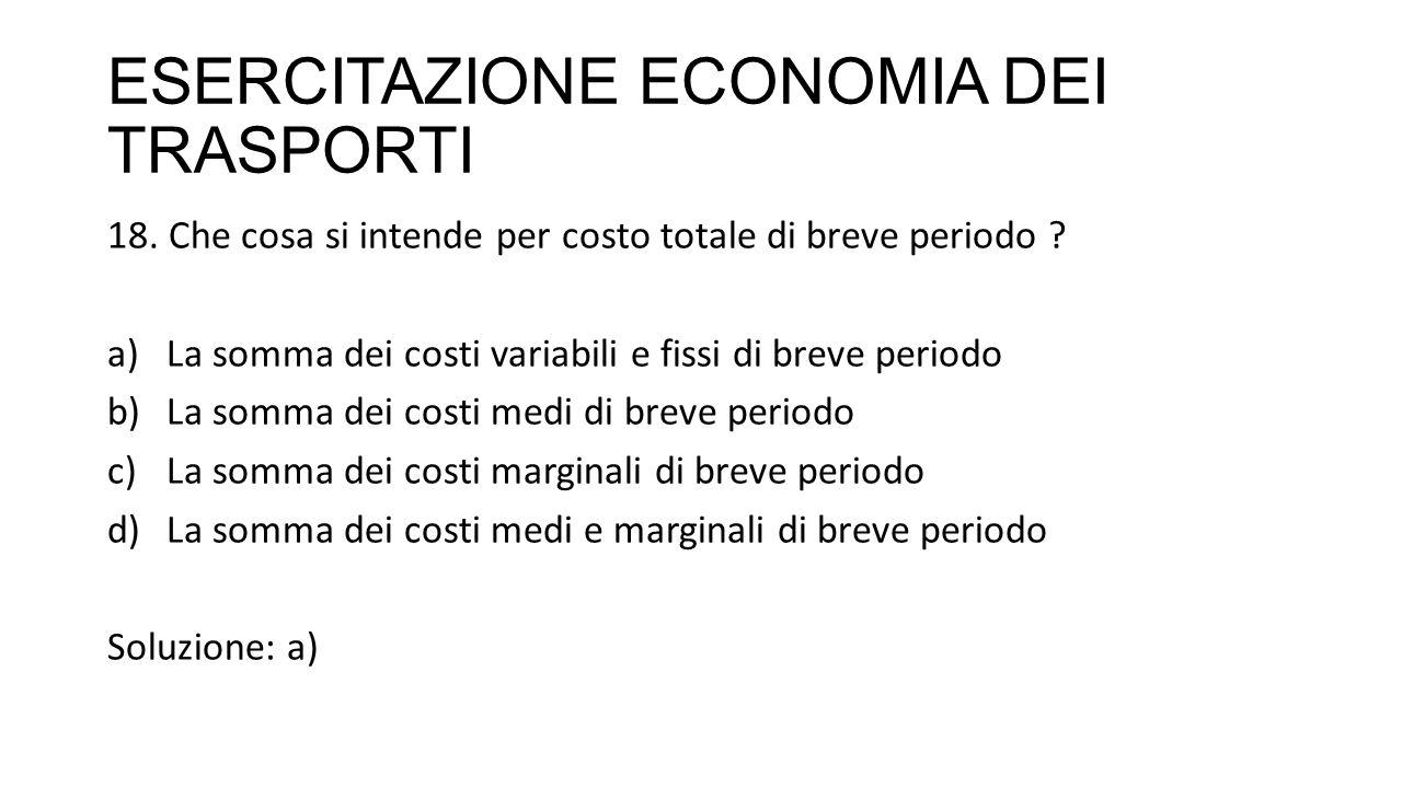 ESERCITAZIONE ECONOMIA DEI TRASPORTI 18. Che cosa si intende per costo totale di breve periodo ? a)La somma dei costi variabili e fissi di breve perio