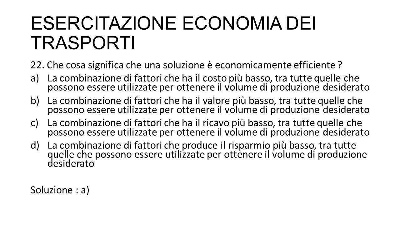 ESERCITAZIONE ECONOMIA DEI TRASPORTI 22. Che cosa significa che una soluzione è economicamente efficiente ? a)La combinazione di fattori che ha il cos