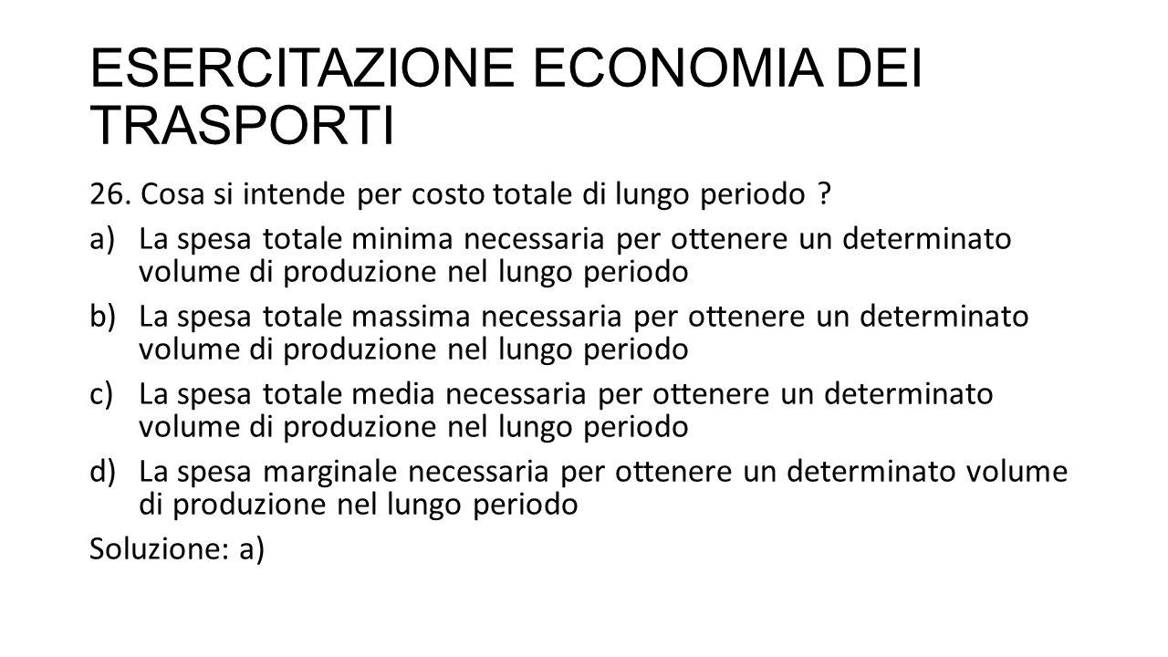 ESERCITAZIONE ECONOMIA DEI TRASPORTI 26. Cosa si intende per costo totale di lungo periodo ? a)La spesa totale minima necessaria per ottenere un deter