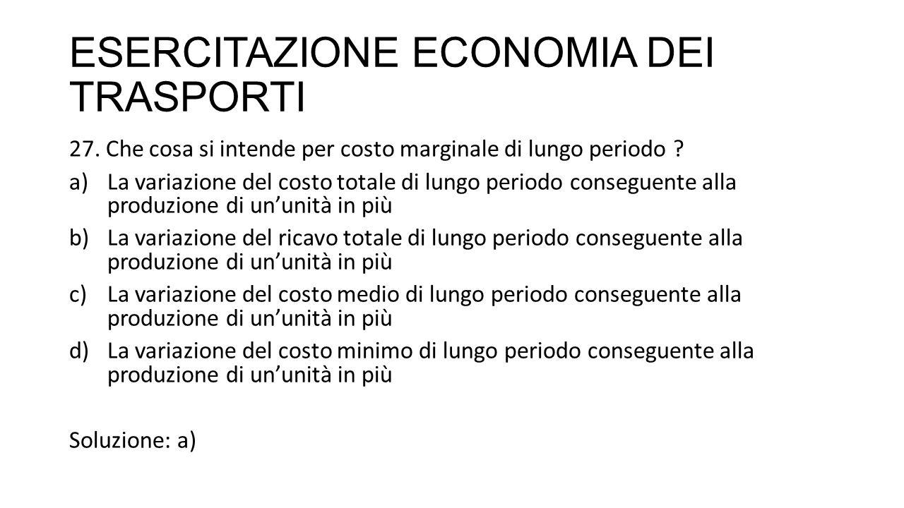 ESERCITAZIONE ECONOMIA DEI TRASPORTI 27. Che cosa si intende per costo marginale di lungo periodo ? a)La variazione del costo totale di lungo periodo