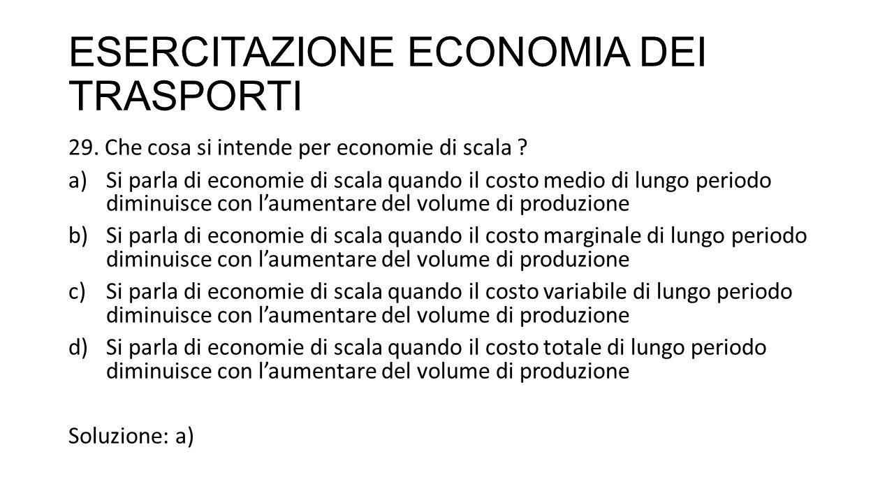 ESERCITAZIONE ECONOMIA DEI TRASPORTI 29. Che cosa si intende per economie di scala ? a)Si parla di economie di scala quando il costo medio di lungo pe