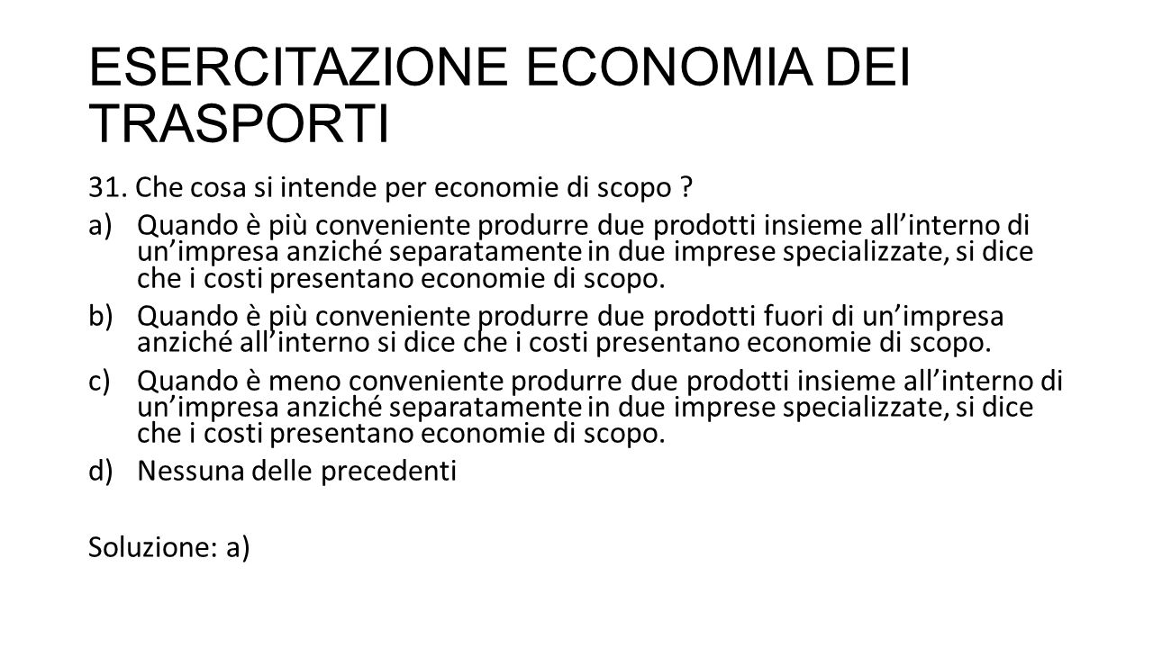 ESERCITAZIONE ECONOMIA DEI TRASPORTI 31. Che cosa si intende per economie di scopo ? a)Quando è più conveniente produrre due prodotti insieme all'inte