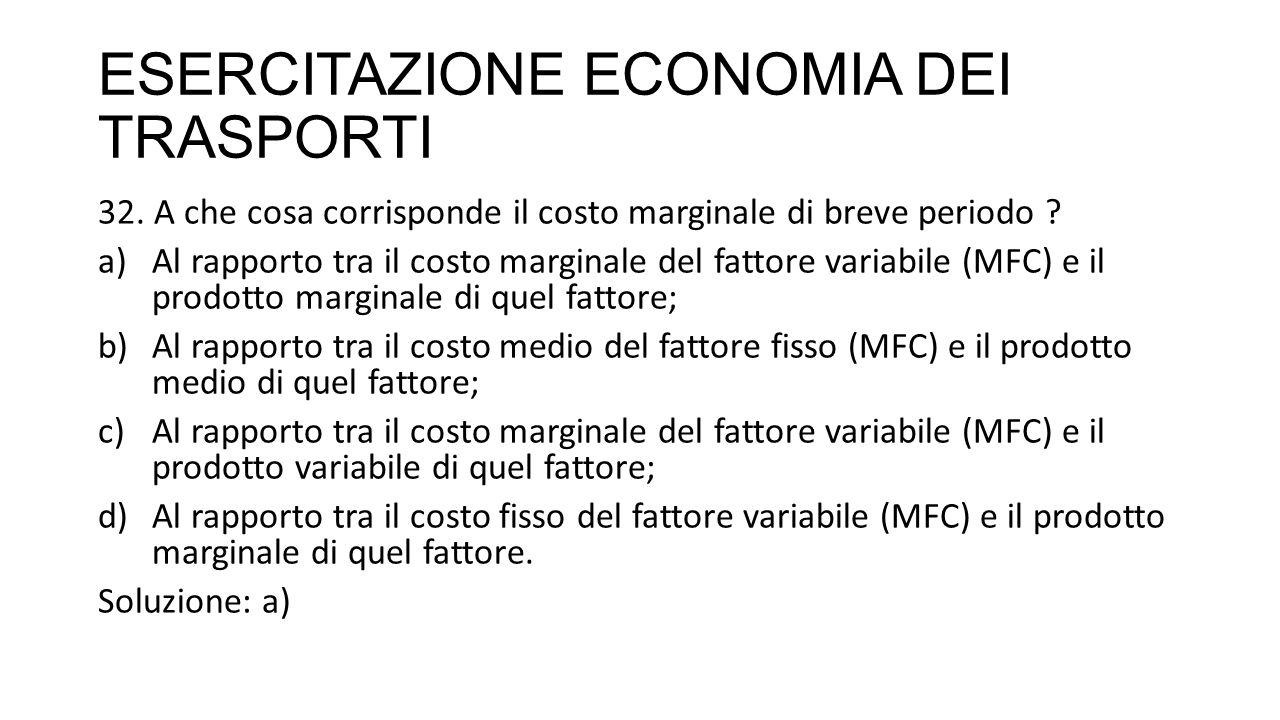 ESERCITAZIONE ECONOMIA DEI TRASPORTI 32. A che cosa corrisponde il costo marginale di breve periodo ? a)Al rapporto tra il costo marginale del fattore