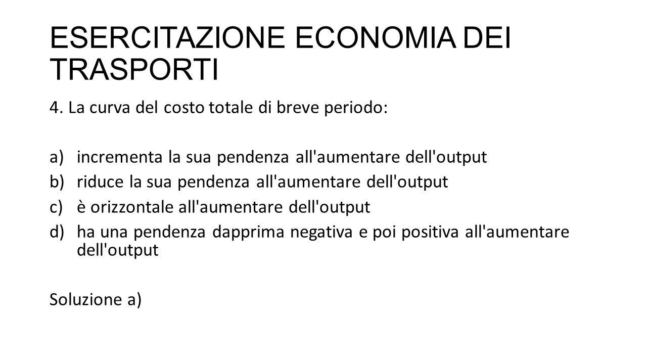 ESERCITAZIONE ECONOMIA DEI TRASPORTI 4. La curva del costo totale di breve periodo: a)incrementa la sua pendenza all'aumentare dell'output b)riduce la