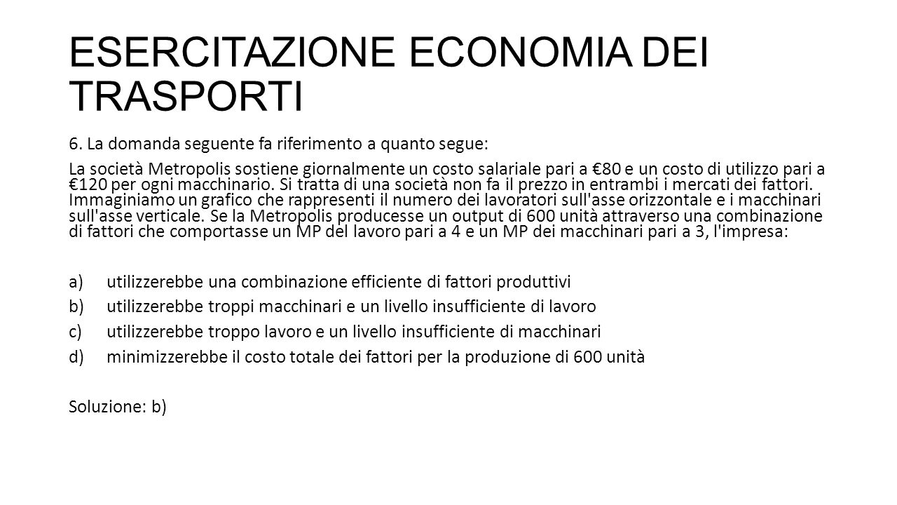 ESERCITAZIONE ECONOMIA DEI TRASPORTI 6. La domanda seguente fa riferimento a quanto segue: La società Metropolis sostiene giornalmente un costo salari