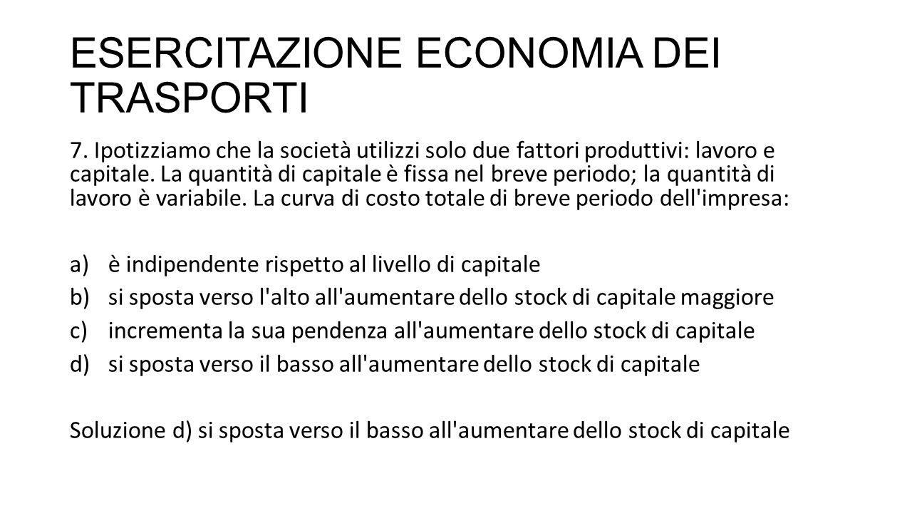 ESERCITAZIONE ECONOMIA DEI TRASPORTI 7. Ipotizziamo che la società utilizzi solo due fattori produttivi: lavoro e capitale. La quantità di capitale è
