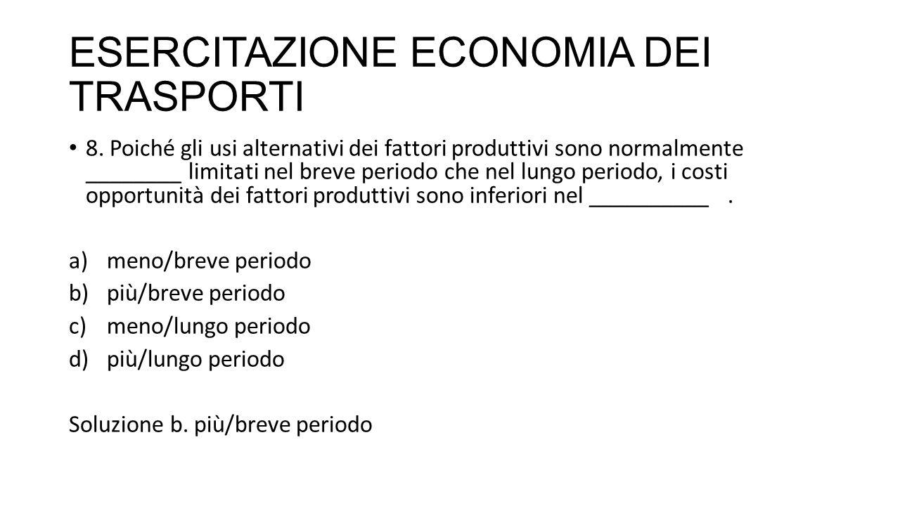 ESERCITAZIONE ECONOMIA DEI TRASPORTI 16.Che cosa è il costo economico di breve periodo .