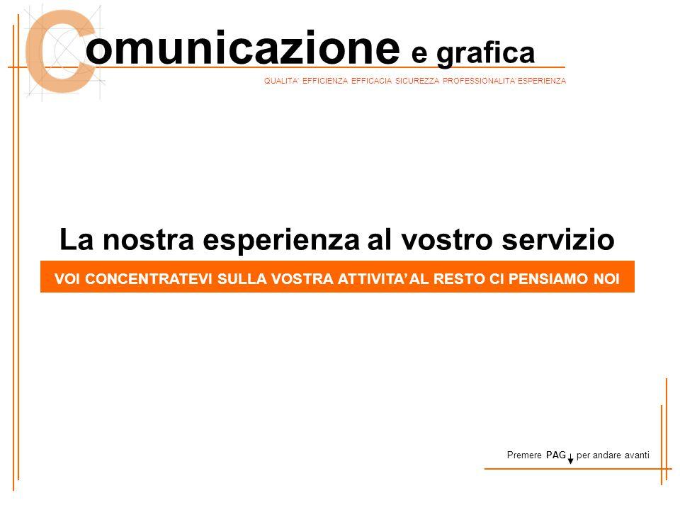 QUALITA' EFFICIENZA EFFICACIA SICUREZZA PROFESSIONALITA' ESPERIENZA omunicazione e grafica La nostra esperienza al vostro servizio VOI CONCENTRATEVI S