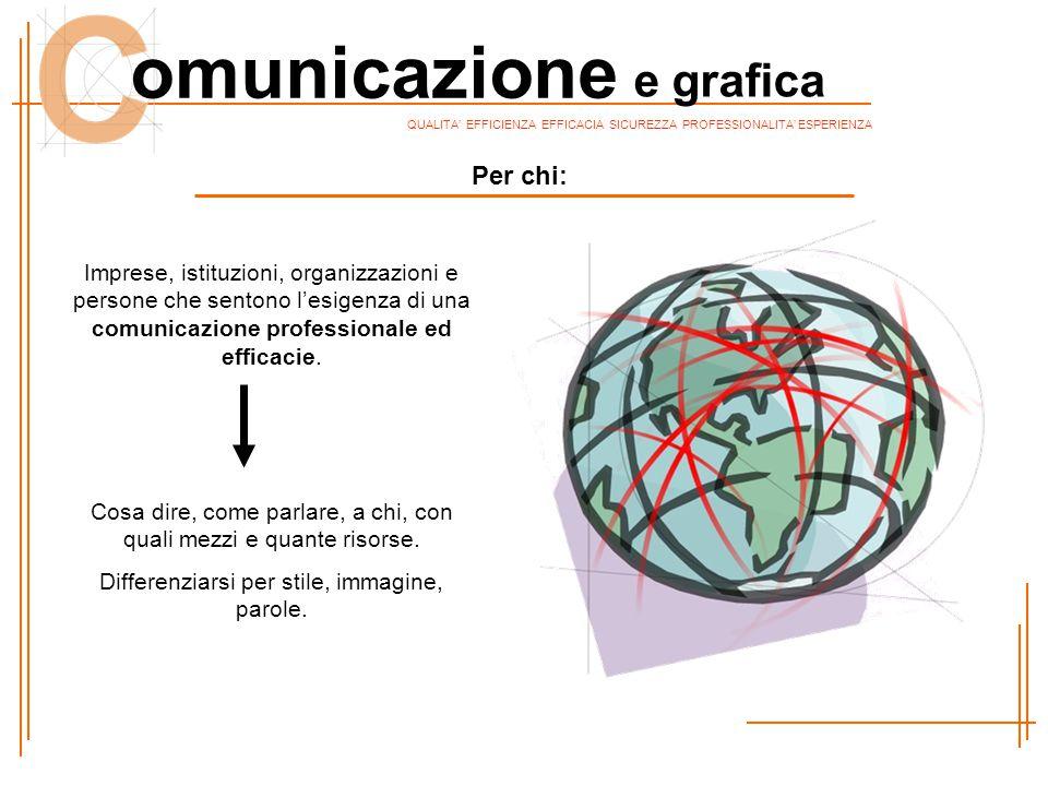 QUALITA' EFFICIENZA EFFICACIA SICUREZZA PROFESSIONALITA' ESPERIENZA omunicazione e grafica Per chi: Imprese, istituzioni, organizzazioni e persone che sentono l'esigenza di una comunicazione professionale ed efficacie.