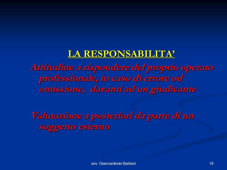 18avv. Giannantonio Barbieri LA RESPONSABILITA' Attitudine a rispondere del proprio operato professionale, in caso di errore od omissione, davanti ad