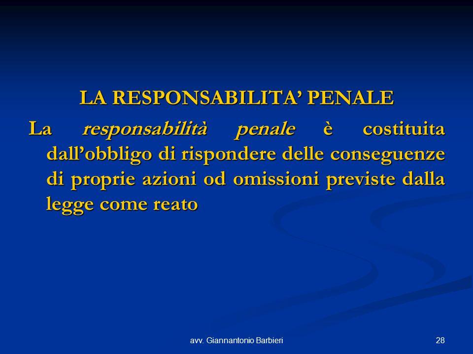 28avv. Giannantonio Barbieri LA RESPONSABILITA' PENALE La responsabilità penale è costituita dall'obbligo di rispondere delle conseguenze di proprie a