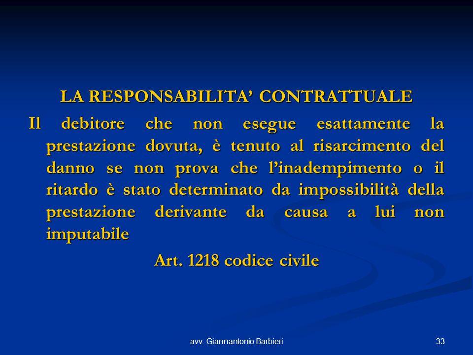 33avv. Giannantonio Barbieri LA RESPONSABILITA' CONTRATTUALE Il debitore che non esegue esattamente la prestazione dovuta, è tenuto al risarcimento de