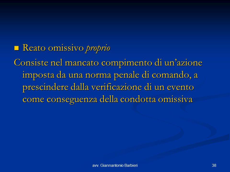 38avv. Giannantonio Barbieri Reato omissivo proprio Reato omissivo proprio Consiste nel mancato compimento di un'azione imposta da una norma penale di