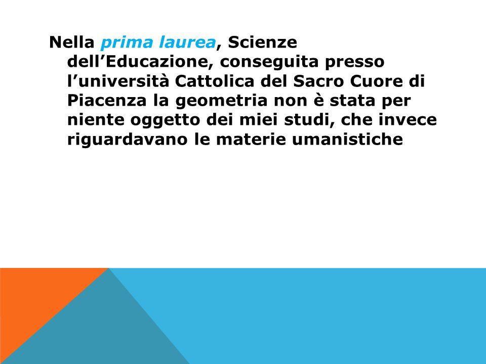 Nella prima laurea, Scienze dell'Educazione, conseguita presso l'università Cattolica del Sacro Cuore di Piacenza la geometria non è stata per niente