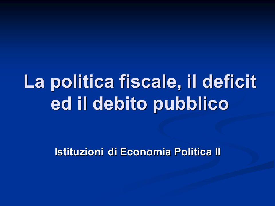 La politica fiscale, il deficit ed il debito pubblico Istituzioni di Economia Politica II