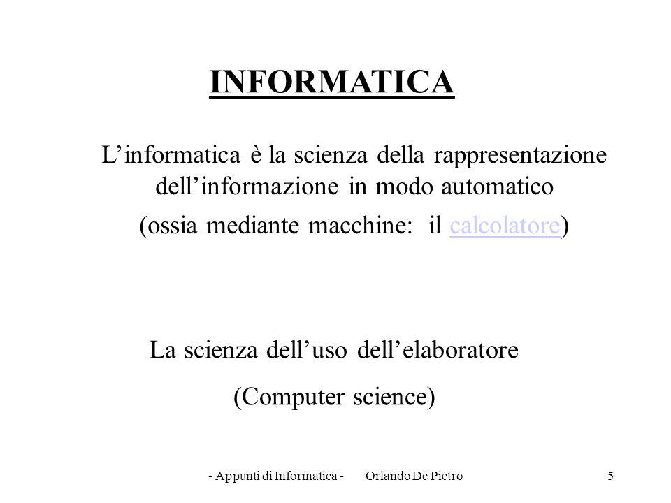- Appunti di Informatica - Orlando De Pietro5 INFORMATICA L'informatica è la scienza della rappresentazione dell'informazione in modo automatico (ossi