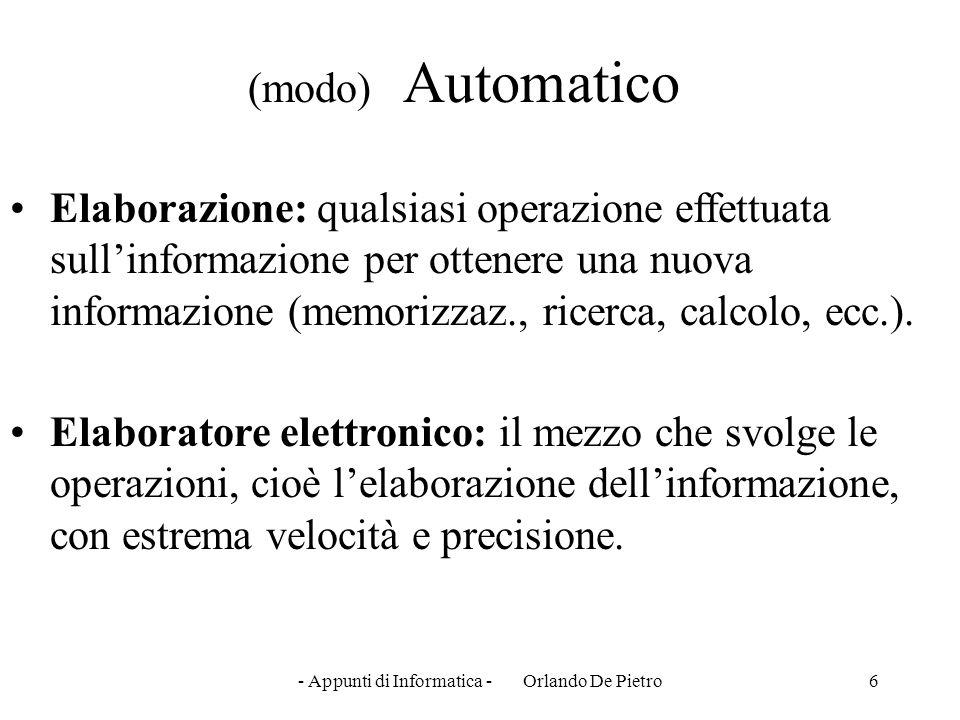 - Appunti di Informatica - Orlando De Pietro6 (modo) Automatico Elaborazione: qualsiasi operazione effettuata sull'informazione per ottenere una nuova