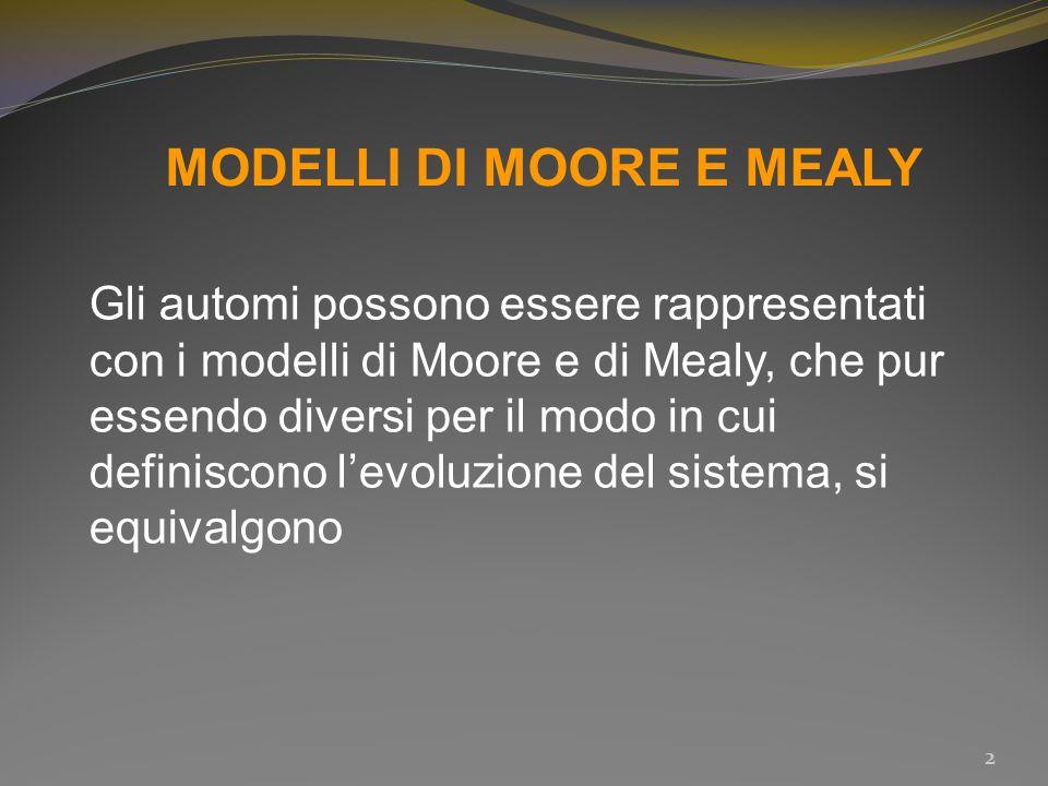 MODELLI DI MOORE E MEALY Gli automi possono essere rappresentati con i modelli di Moore e di Mealy, che pur essendo diversi per il modo in cui definis