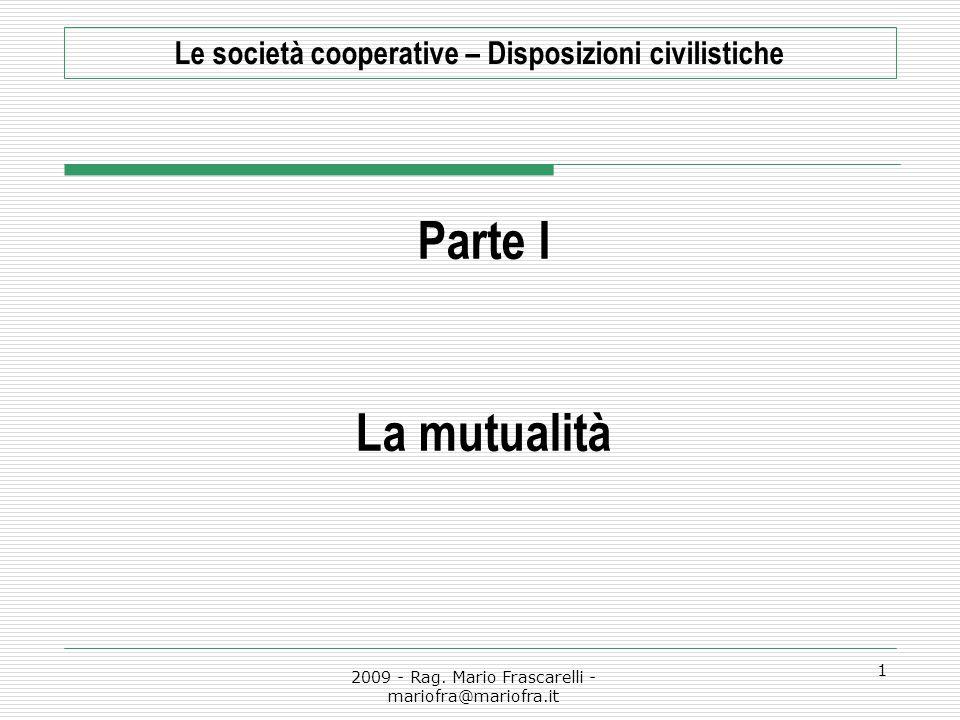2009 - Rag. Mario Frascarelli - mariofra@mariofra.it 1 Le società cooperative – Disposizioni civilistiche Parte I La mutualità