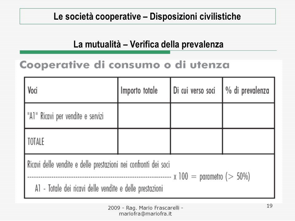 2009 - Rag. Mario Frascarelli - mariofra@mariofra.it 19 Le società cooperative – Disposizioni civilistiche La mutualità – Verifica della prevalenza