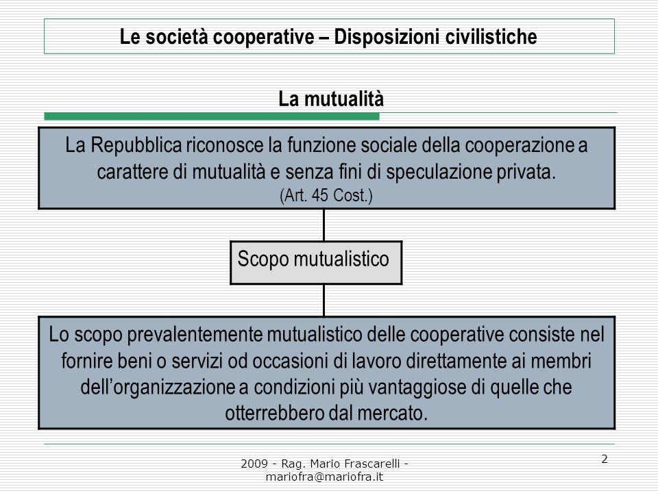 2009 - Rag. Mario Frascarelli - mariofra@mariofra.it 2 Le società cooperative – Disposizioni civilistiche La mutualità La Repubblica riconosce la funz
