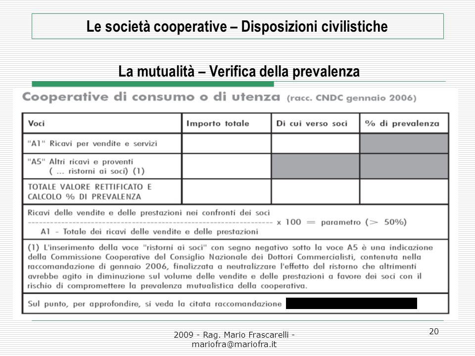 2009 - Rag. Mario Frascarelli - mariofra@mariofra.it 20 Le società cooperative – Disposizioni civilistiche La mutualità – Verifica della prevalenza