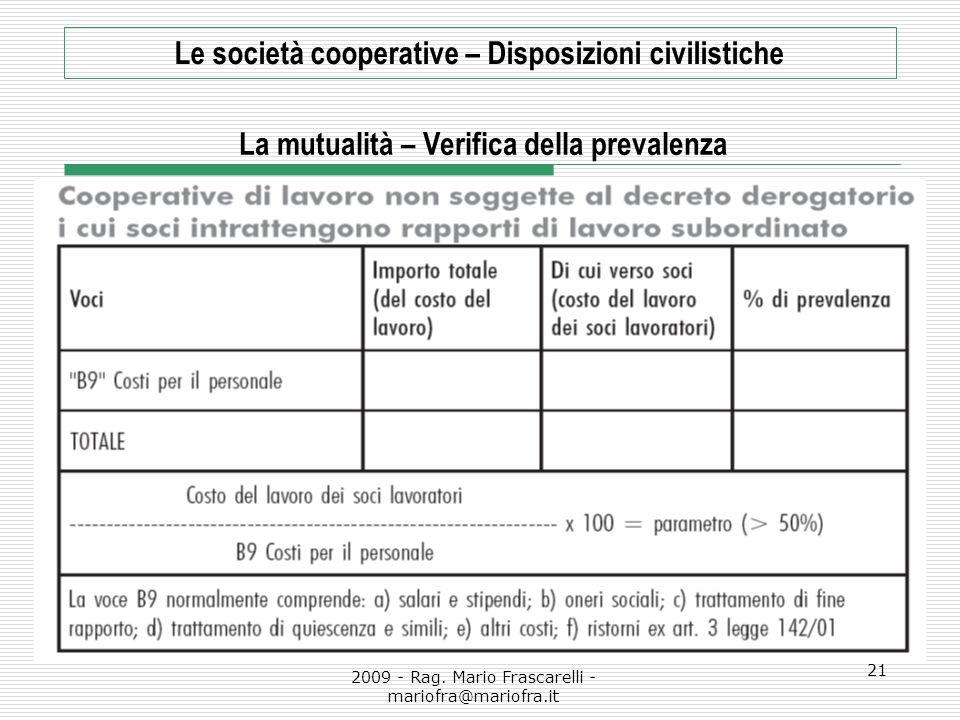 2009 - Rag. Mario Frascarelli - mariofra@mariofra.it 21 Le società cooperative – Disposizioni civilistiche La mutualità – Verifica della prevalenza
